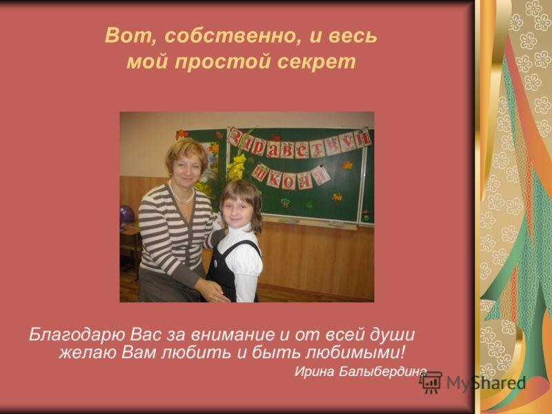 Вот, собственно, и весь мой простой секрет Благодарю Вас за внимание и от всей души желаю Вам любить и быть любимыми! Ирина Балыбердина
