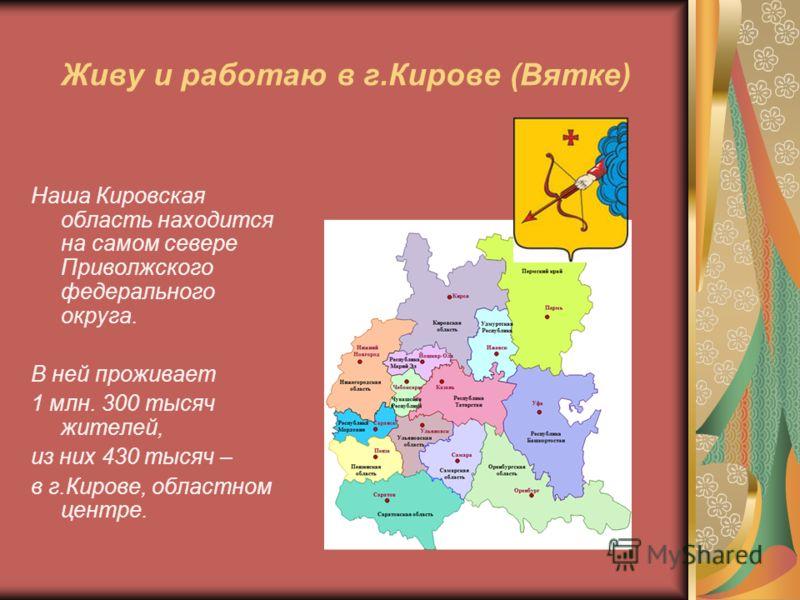 Живу и работаю в г.Кирове (Вятке) Наша Кировская область находится на самом севере Приволжского федерального округа. В ней проживает 1 млн. 300 тысяч жителей, из них 430 тысяч – в г.Кирове, областном центре.