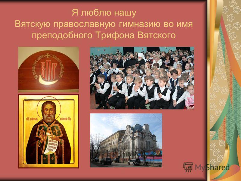 Я люблю нашу Вятскую православную гимназию во имя преподобного Трифона Вятского