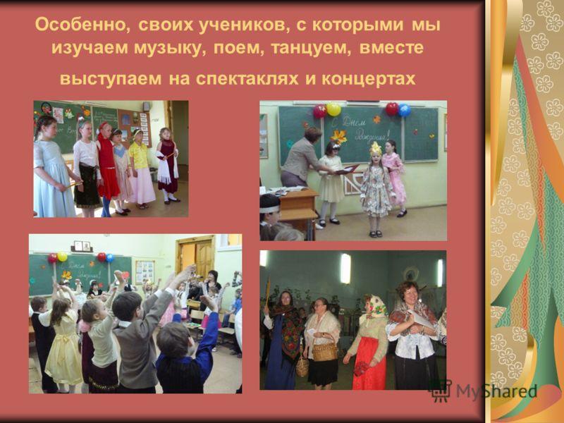Особенно, своих учеников, с которыми мы изучаем музыку, поем, танцуем, вместе выступаем на спектаклях и концертах