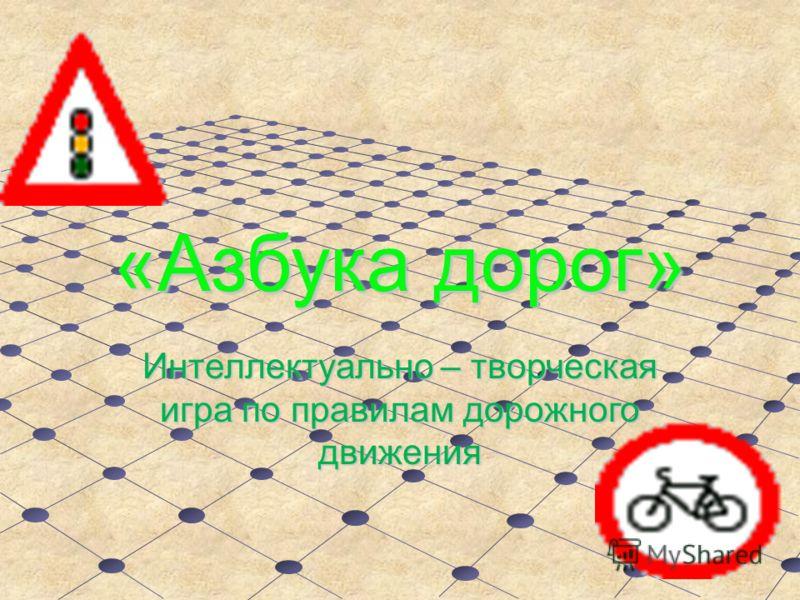 «Азбука дорог» Интеллектуально – творческая игра по правилам дорожного движения