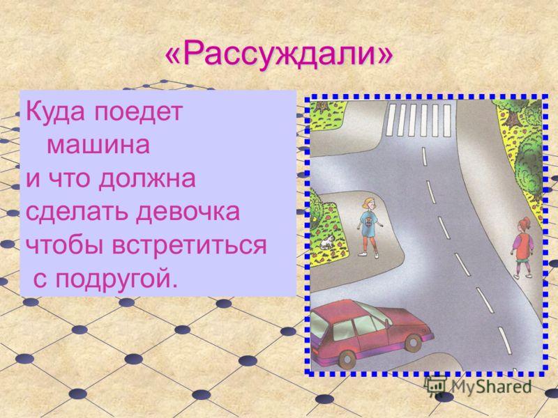 «Рассуждали» Куда поедет машина и что должна сделать девочка чтобы встретиться с подругой.