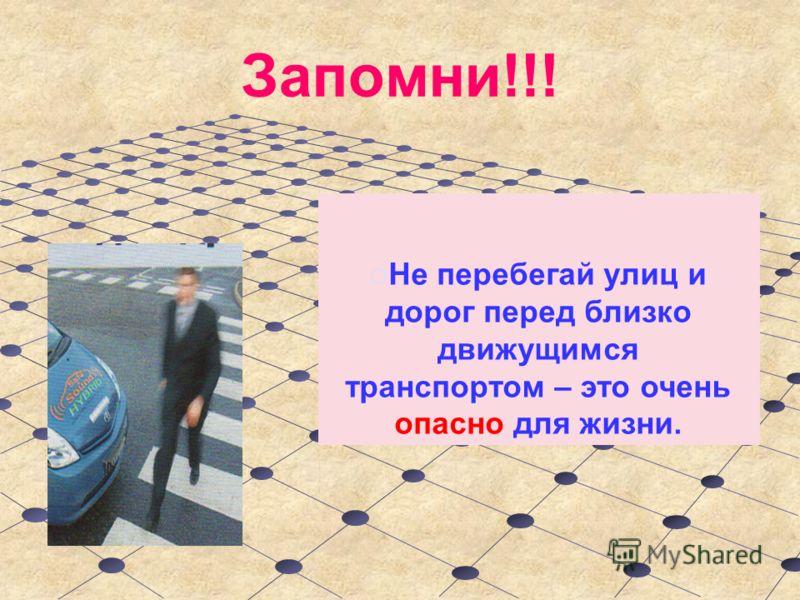 Запомни!!! Не перебегай улиц и дорог перед близко движущимся транспортом – это очень опасно для жизни.