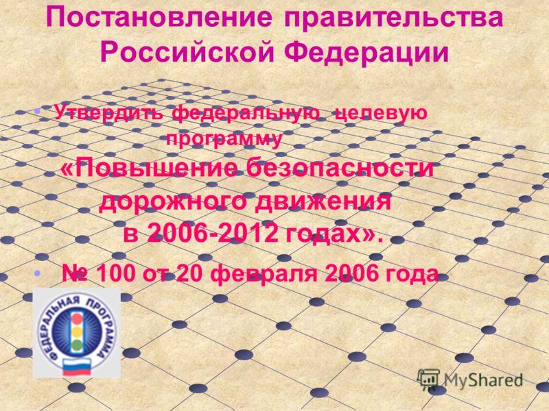 Постановление правительства Российской Федерации Утвердить федеральную целевую программу «Повышение безопасности дорожного движения в 2006-2012 годах». 100 от 20 февраля 2006 года