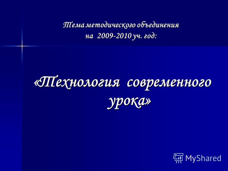 Тема методического объединения на 2009-2010 уч. год: «Технология современного урока»
