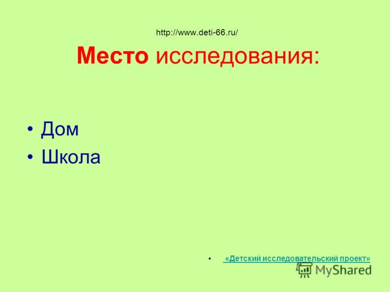 http://www.deti-66.ru/ Место исследования: Дом Школа «Детский исследовательский проект»