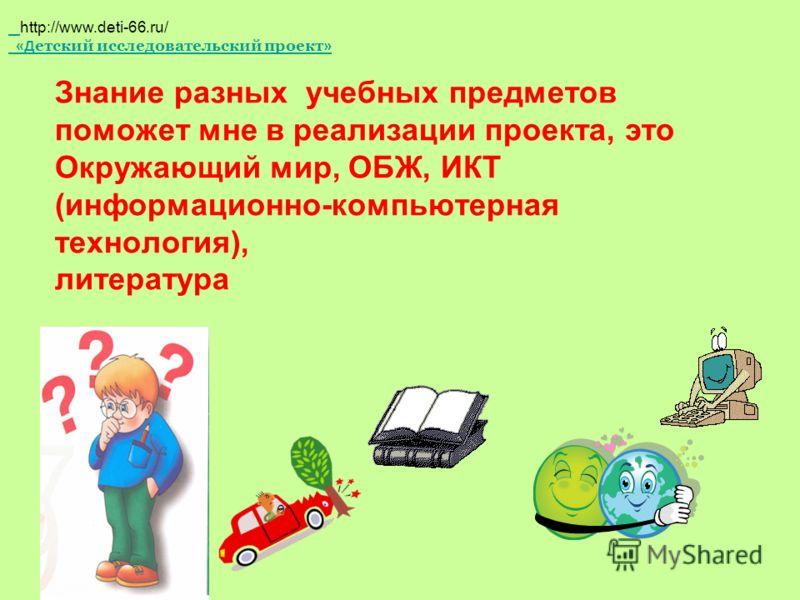 Знание разных учебных предметов поможет мне в реализации проекта, это Окружающий мир, ОБЖ, ИКТ (информационно-компьютерная технология), литература http://www.deti-66.ru/ «Д етский исследовательский проект »