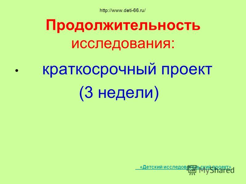 http://www.deti-66.ru/ Продолжительность исследования: краткосрочный проект (3 недели) «Детский исследовательский проект»