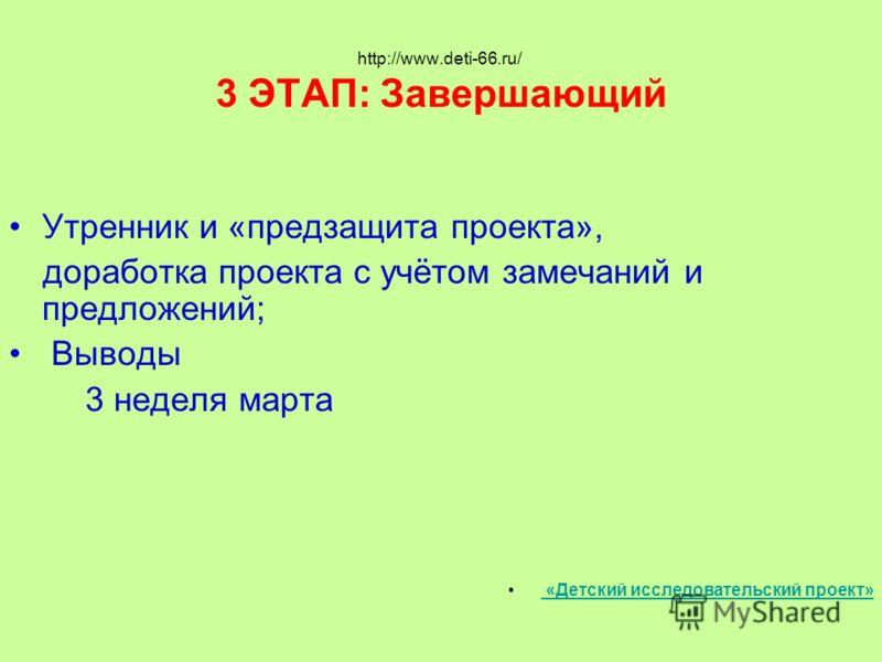 http://www.deti-66.ru/ 3 ЭТАП: Завершающий Утренник и «предзащита проекта», доработка проекта с учётом замечаний и предложений; Выводы 3 неделя марта «Детский исследовательский проект»