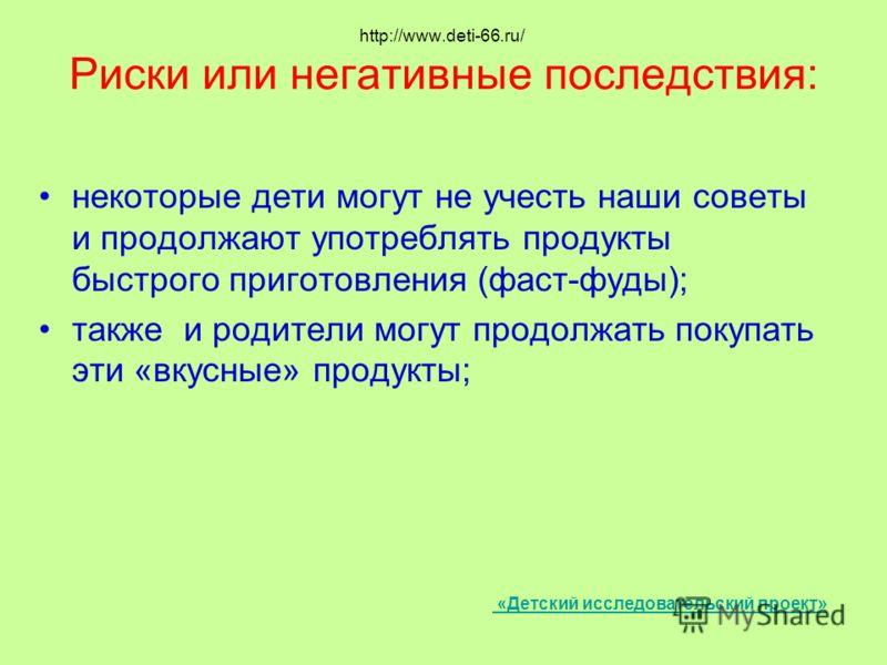 http://www.deti-66.ru/ Риски или негативные последствия: некоторые дети могут не учесть наши советы и продолжают употреблять продукты быстрого приготовления (фаст-фуды); также и родители могут продолжать покупать эти «вкусные» продукты; «Детский иссл