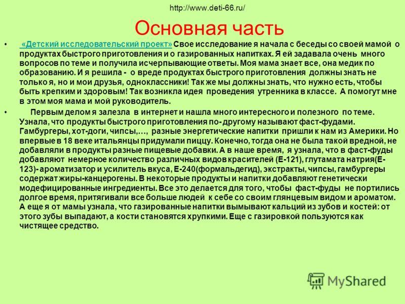 http://www.deti-66.ru/ Основная часть «Детский исследовательский проект» Свое исследование я начала с беседы со своей мамой о продуктах быстрого приготовления и о газированных напитках. Я ей задавала очень много вопросов по теме и получила исчерпываю