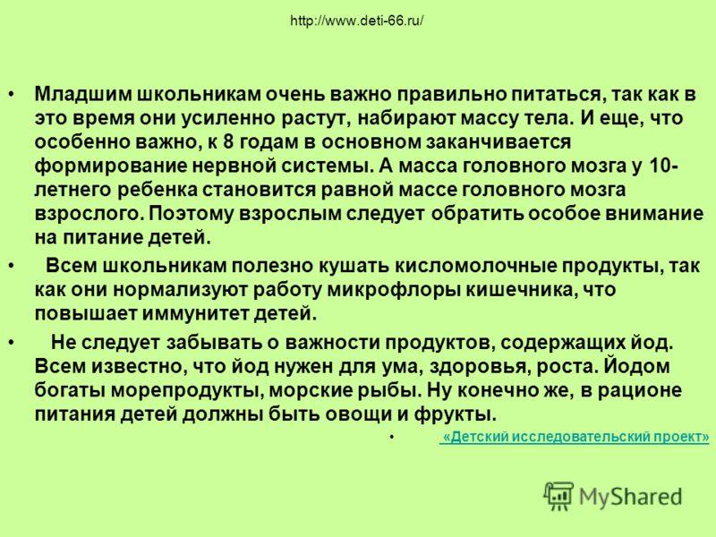 http://www.deti-66.ru/ Младшим школьникам очень важно правильно питаться, так как в это время они усиленно растут, набирают массу тела. И еще, что особенно важно, к 8 годам в основном заканчивается формирование нервной системы. А масса головного мозг