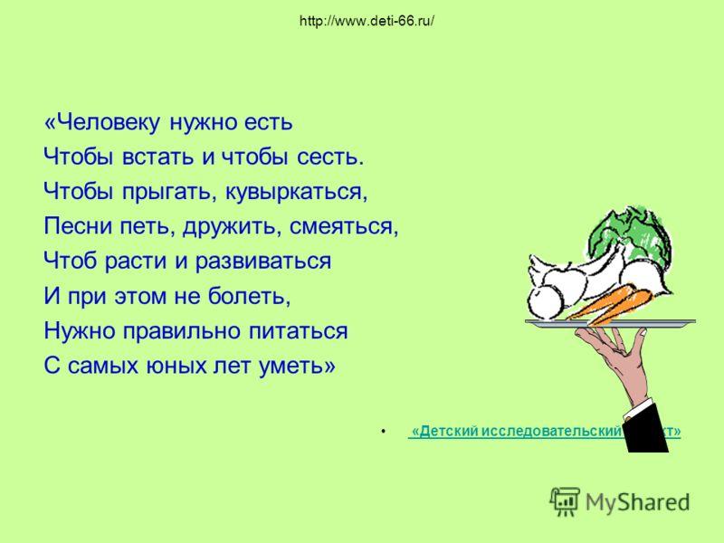 http://www.deti-66.ru/ «Человеку нужно есть Чтобы встать и чтобы сесть. Чтобы прыгать, кувыркаться, Песни петь, дружить, смеяться, Чтоб расти и развиваться И при этом не болеть, Нужно правильно питаться С самых юных лет уметь» «Детский исследовательс