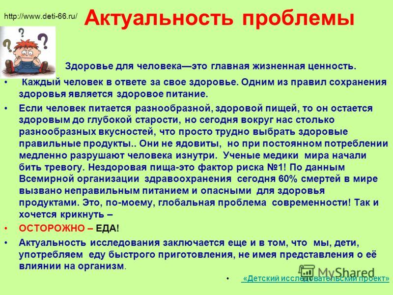 Актуальность проблемы http://www.deti-66.ru/ Здоровье для человекаэто главная жизненная ценность. Каждый человек в ответе за свое здоровье. Одним из правил сохранения здоровья является здоровое питание. Если человек питается разнообразной, здоровой п