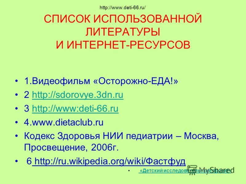 http://www.deti-66.ru/ СПИСОК ИСПОЛЬЗОВАННОЙ ЛИТЕРАТУРЫ И ИНТЕРНЕТ-РЕСУРСОВ 1.Видеофильм «Осторожно-ЕДА!» 2 http://sdorovye.3dn.ruhttp://sdorovye.3dn.ru 3 http://www:deti-66.ruhttp://www:deti-66.ru 4.www.dietaclub.ru Кодекс Здоровья НИИ педиатрии – М