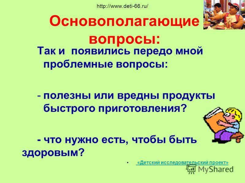 http://www.deti-66.ru/ Основополагающие вопросы: Так и появились передо мной проблемные вопросы: -полезны или вредны продукты быстрого приготовления? - что нужно есть, чтобы быть здоровым? «Детский исследовательский проект»