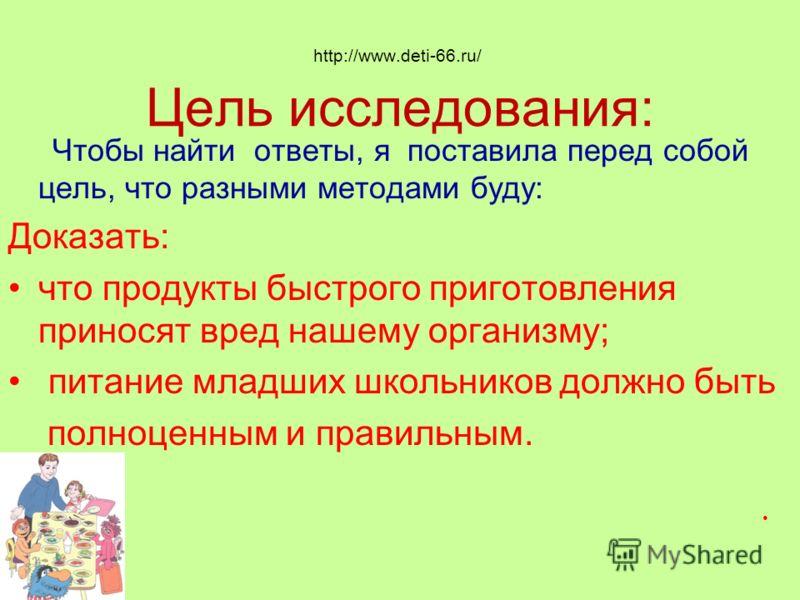 http://www.deti-66.ru/ Цель исследования: Чтобы найти ответы, я поставила перед собой цель, что разными методами буду: Доказать: что продукты быстрого приготовления приносят вред нашему организму; питание младших школьников должно быть полноценным и