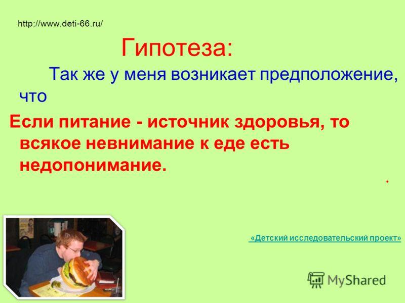 http://www.deti-66.ru/ Гипотеза: Так же у меня возникает предположение, что Если питание - источник здоровья, то всякое невнимание к еде есть недопонимание. «Детский исследовательский проект»