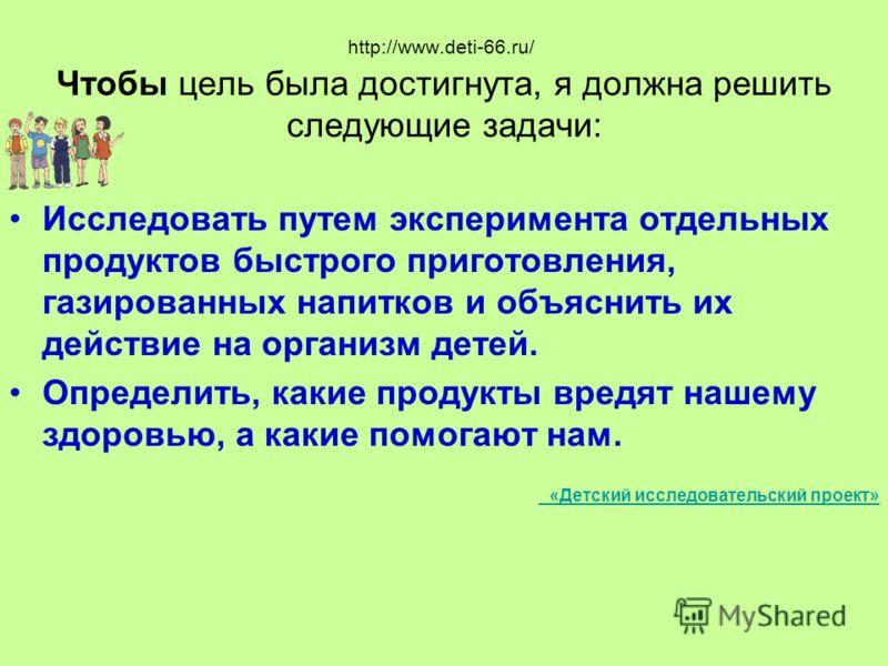 http://www.deti-66.ru/ Чтобы цель была достигнута, я должна решить следующие задачи: Исследовать путем эксперимента отдельных продуктов быстрого приготовления, газированных напитков и объяснить их действие на организм детей. Определить, какие продукт