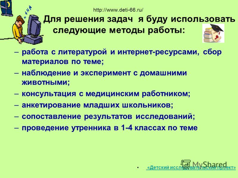 http://www.deti-66.ru/ Для решения задач я буду использовать следующие методы работы: –работа с литературой и интернет-ресурсами, сбор материалов по теме; –наблюдение и эксперимент с домашними животными; –консультация с медицинским работником; –анкет