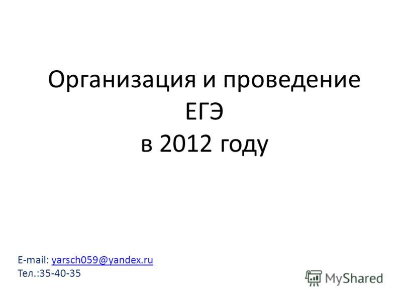 E-mail: yarsch059@yandex.ruyarsch059@yandex.ru Тел.:35-40-35 Организация и проведение ЕГЭ в 2012 году