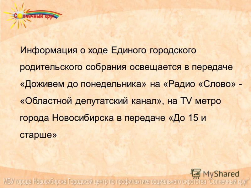 Информация о ходе Единого городского родительского собрания освещается в передаче «Доживем до понедельника» на «Радио «Слово» - «Областной депутатский канал», на ТV метро города Новосибирска в передаче «До 15 и старше»