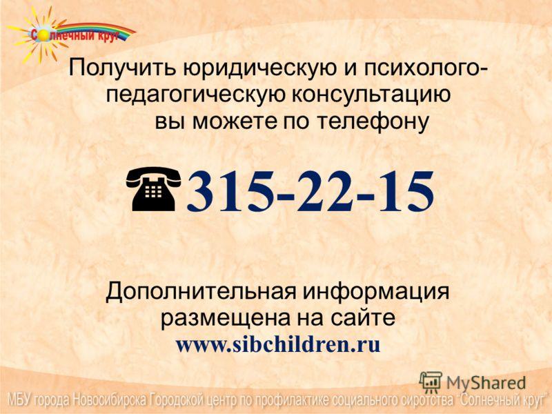 Получить юридическую и психолого- педагогическую консультацию вы можете по телефону 315-22-15 Дополнительная информация размещена на сайте www.sibchildren.ru