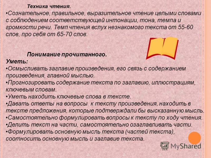 Техника чтения. Сознательное, правильное, выразительное чтение целыми словами с соблюдением соответствующей интонации, тона, темпа и громкости речи. Темп чтения вслух незнакомого текста от 55-60 слов, про себя от 65-70 слов. Понимание прочитанного. У