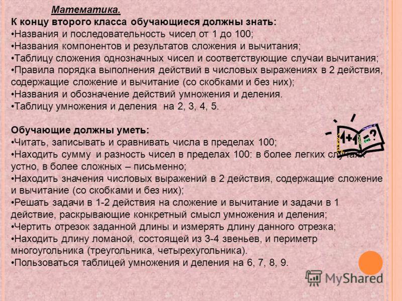 Математика. К концу второго класса обучающиеся должны знать: Названия и последовательность чисел от 1 до 100; Названия компонентов и результатов сложения и вычитания; Таблицу сложения однозначных чисел и соответствующие случаи вычитания; Правила поря