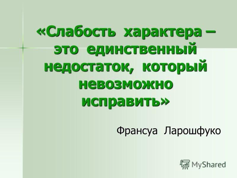 «Слабость характера – это единственный недостаток, который невозможно исправить» Франсуа Ларошфуко