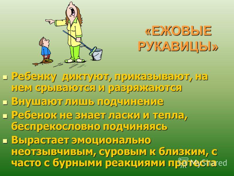 «ЕЖОВЫЕ РУКАВИЦЫ» Ребенку диктуют, приказывают, на нем срываются и разряжаются Ребенку диктуют, приказывают, на нем срываются и разряжаются Внушают лишь подчинение Внушают лишь подчинение Ребенок не знает ласки и тепла, беспрекословно подчиняясь Ребе