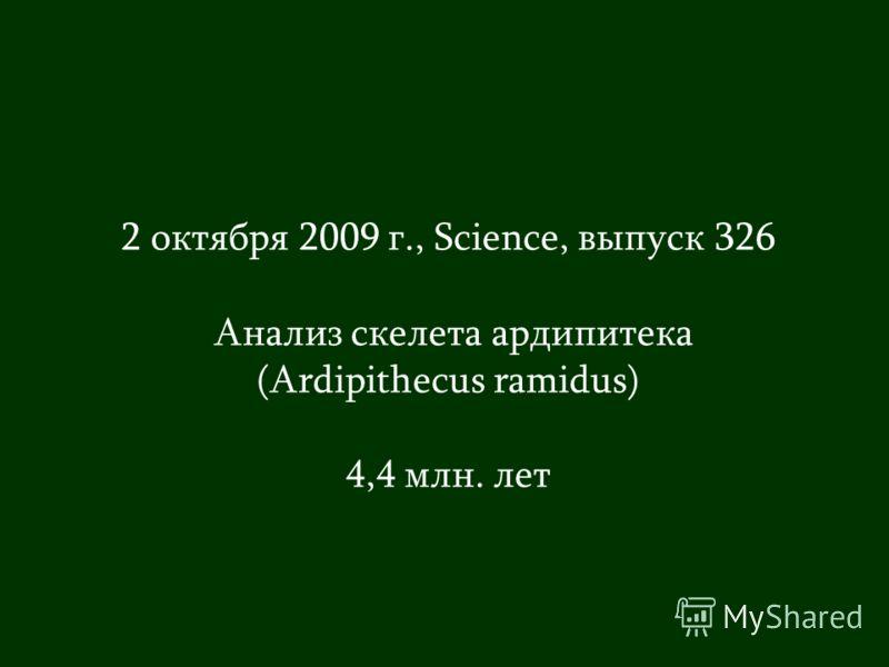 2 октября 2009 г., Science, выпуск 326 Анализ скелета ардипитека (Ardipithecus ramidus) 4,4 млн. лет