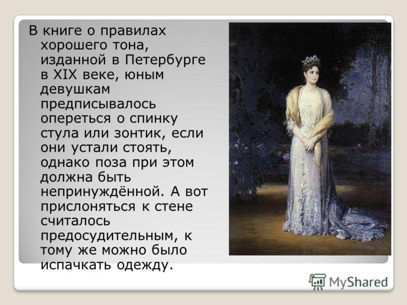 В книге о правилах хорошего тона, изданной в Петербурге в XIX веке, юным девушкам предписывалось опереться о спинку стула или зонтик, если они устали стоять, однако поза при этом должна быть непринуждённой. А вот прислоняться к стене считалось предос