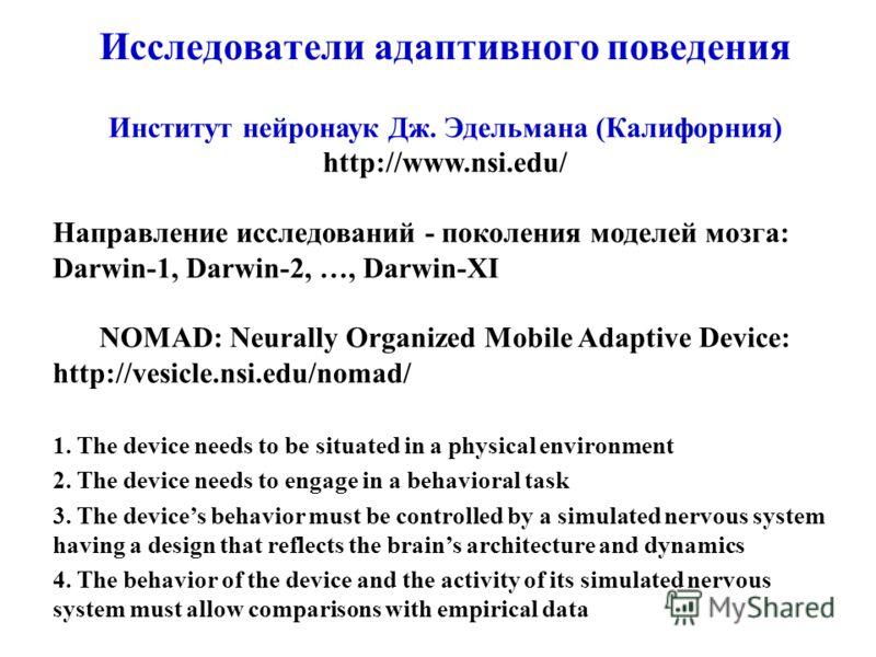 Исследователи адаптивного поведения Институт нейронаук Дж. Эдельмана (Калифорния) http://www.nsi.edu/ Направление исследований - поколения моделей мозга: Darwin-1, Darwin-2, …, Darwin-XI NOMAD: Neurally Organized Mobile Adaptive Device: http://vesicl