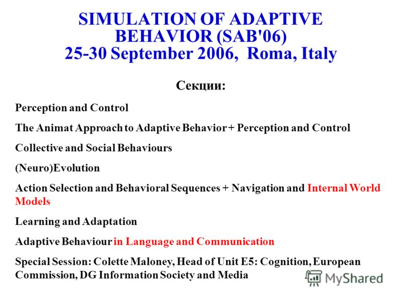 SIMULATION OF ADAPTIVE BEHAVIOR (SAB'06) 25-30 September 2006, Roma, Italy Секции: Perception and Control The Animat Approach to Adaptive Behavior + Perception and Control Collective and Social Behaviours (Neuro)Evolution Action Selection and Behavio