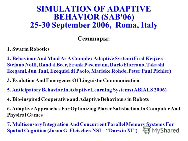 SIMULATION OF ADAPTIVE BEHAVIOR (SAB'06) 25-30 September 2006, Roma, Italy Семинары: 1. Swarm Robotics 2. Behaviour And Mind As A Complex Adaptive System (Fred Keijzer, Stefano Nolfi, Randal Beer, Frank Pasemann, Dario Floreano, Takashi Ikegami, Jun