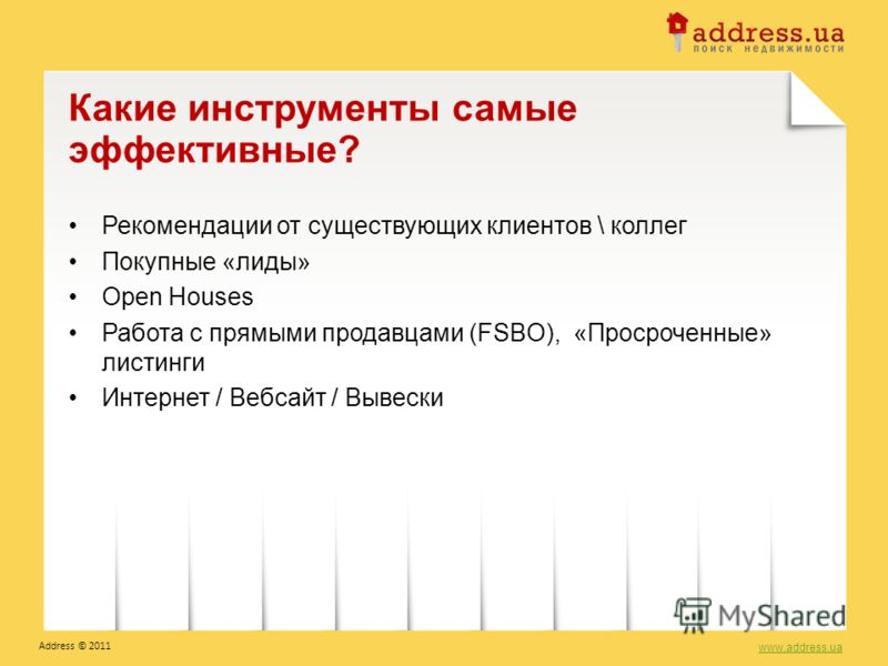 Рекомендации от существующих клиентов \ коллег Покупные «лиды» Open Houses Работа с прямыми продавцами (FSBO), «Просроченные» листинги Интернет / Вебсайт / Вывески Какие инструменты самые эффективные? www.address.ua Address © 2011