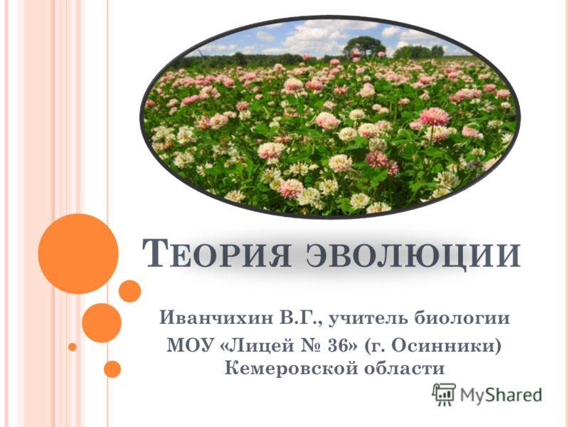 Т ЕОРИЯ ЭВОЛЮЦИИ Иванчихин В.Г., учитель биологии МОУ «Лицей 36» (г. Осинники) Кемеровской области