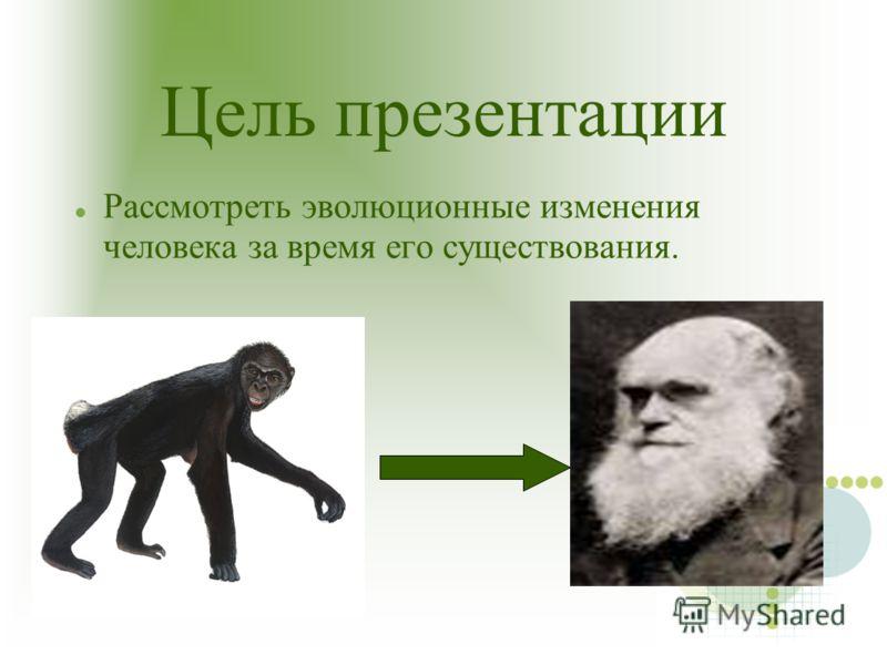 Цель презентации Рассмотреть эволюционные изменения человека за время его существования.