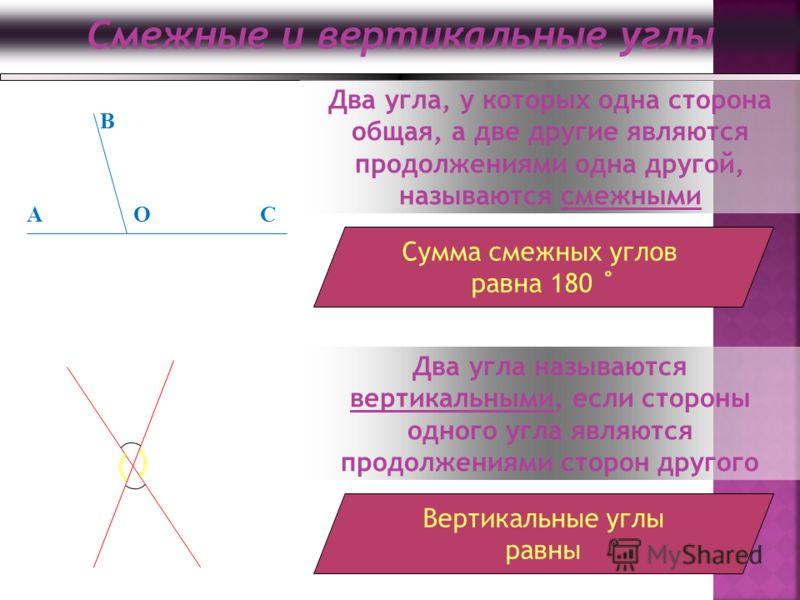 Смежные и вертикальные углы OAC B Два угла, у которых одна сторона общая, а две другие являются продолжениями одна другой, называются смежными Сумма смежных углов равна 180 ˚ Два угла называются вертикальными, если стороны одного угла являются продол
