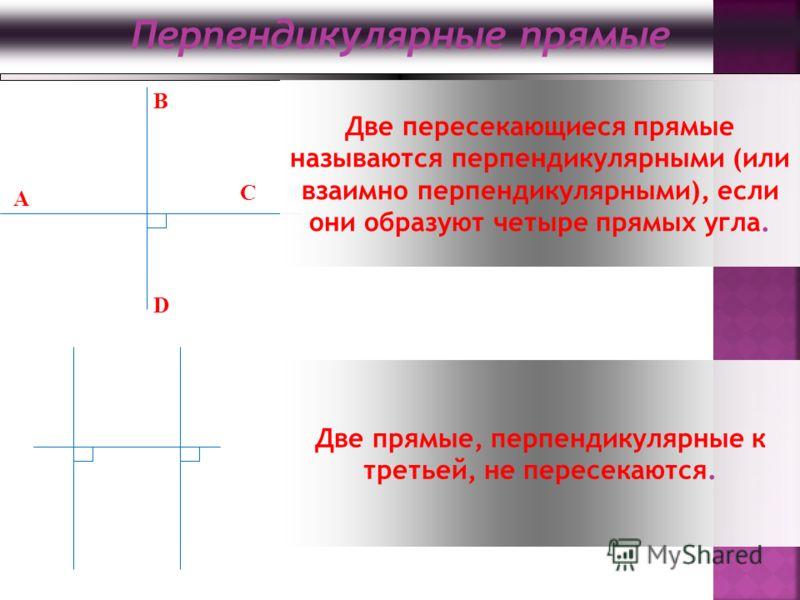 Перпендикулярные прямые B D C A Две пересекающиеся прямые называются перпендикулярными (или взаимно перпендикулярными), если они образуют четыре прямых угла. Две прямые, перпендикулярные к третьей, не пересекаются.