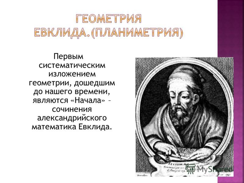 Первым систематическим изложением геометрии, дошедшим до нашего времени, являются «Начала» – сочинения александрийского математика Евклида.