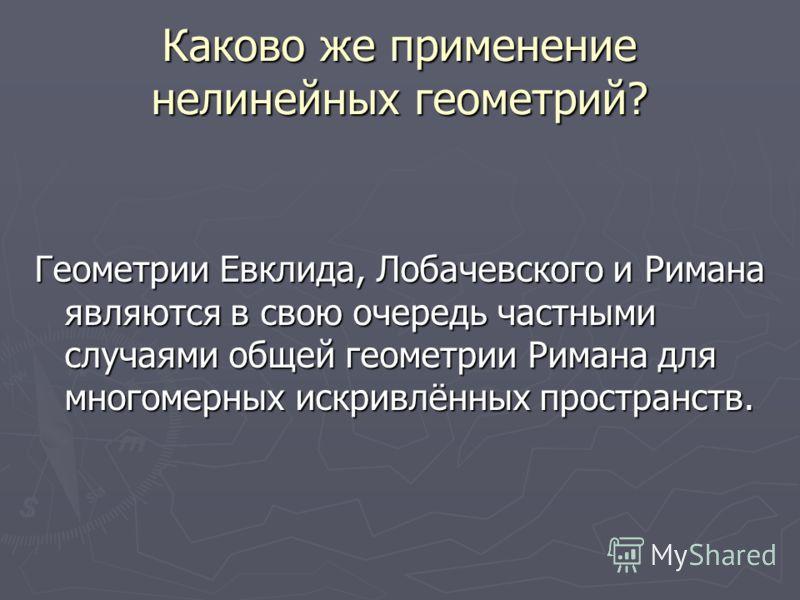 Каково же применение нелинейных геометрий? Геометрии Евклида, Лобачевского и Римана являются в свою очередь частными случаями общей геометрии Римана для многомерных искривлённых пространств.