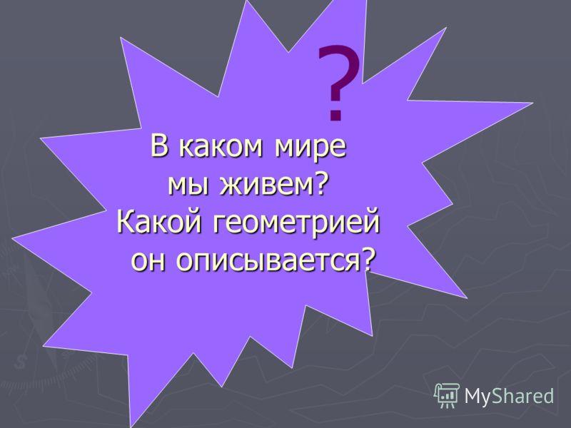 В каком мире мы живем? Какой геометрией он описывается? ?