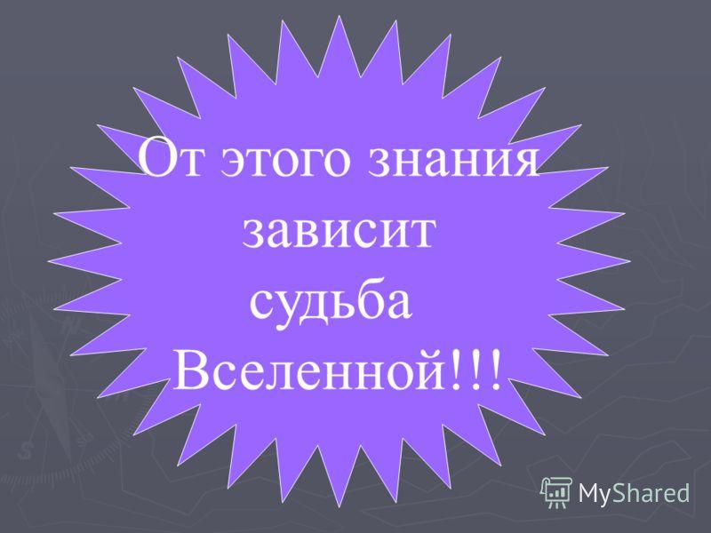 От этого знания зависит судьба Вселенной!!!