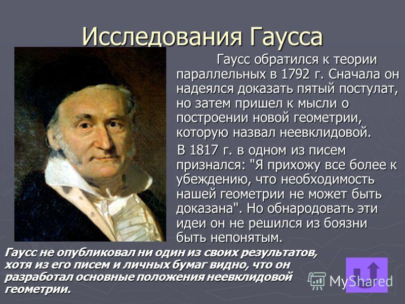 Исследования Гаусса Гаусс обратился к теории параллельных в 1792 г. Сначала он надеялся доказать пятый постулат, но затем пришел к мысли о построении новой геометрии, которую назвал неевклидовой. В 1817 г. в одном из писем признался: