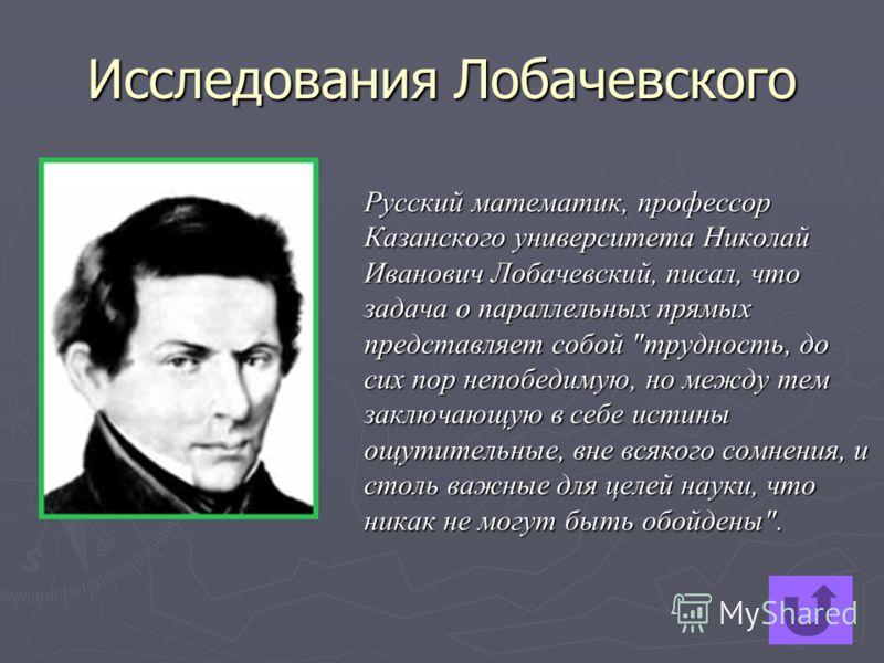 Исследования Лобачевского Русский математик, профессор Казанского университета Николай Иванович Лобачевский, писал, что задача о параллельных прямых представляет собой