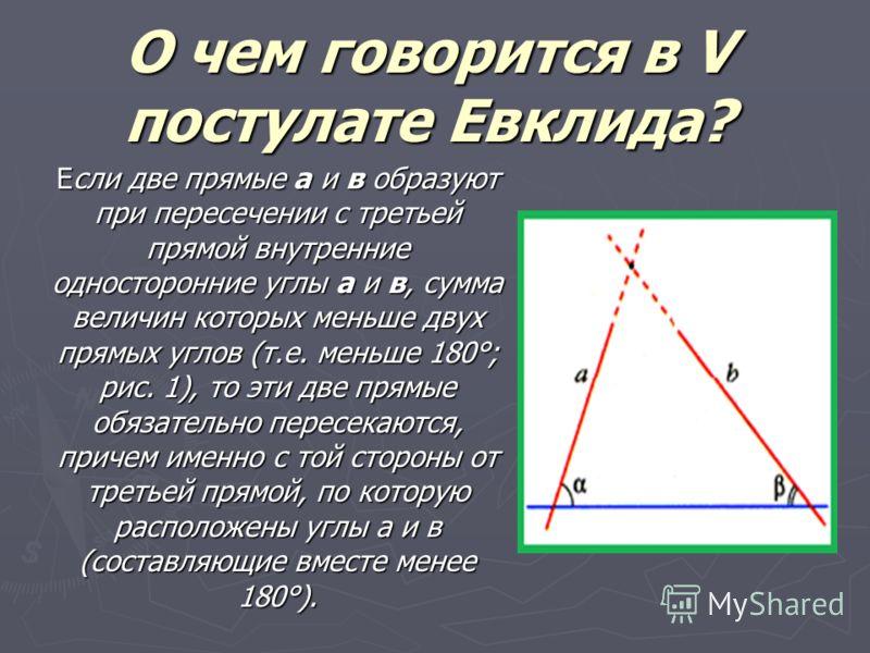 О чем говорится в V постулате Евклида? Если две прямые а и в образуют при пересечении с третьей прямой внутренние односторонние углы a и в, сумма величин которых меньше двух прямых углов (т.е. меньше 180°; рис. 1), то эти две прямые обязательно перес