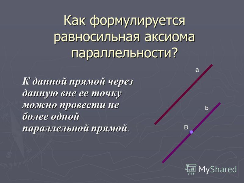 Как формулируется равносильная аксиома параллельности? К данной прямой через данную вне ее точку можно провести не более одной параллельной прямой. а b B