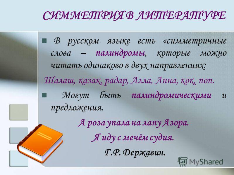 СИММЕТРИЯ В ЛИТЕРАТУРЕ В русском языке есть «симметричные слова – палиндромы, которые можно читать одинаково в двух направлениях: Шалаш, казак, радар, Алла, Анна, кок, поп. Могут быть палиндромическими и предложения. А роза упала на лапу Азора. Я иду
